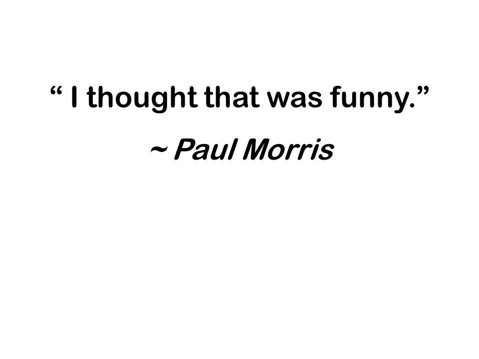 I thought that was funny. ~ Paul Morris