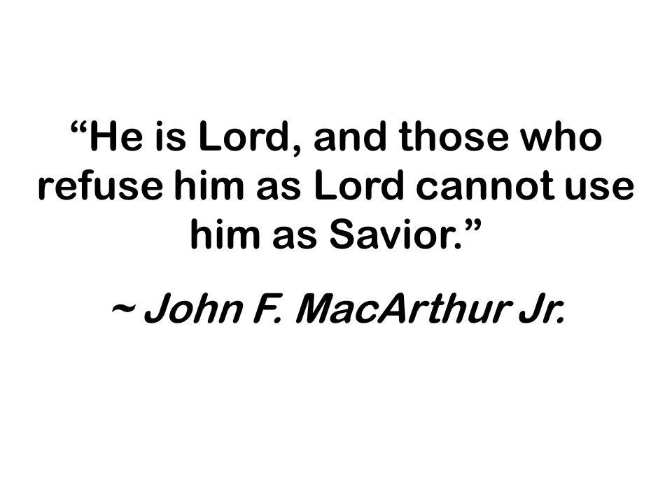 He is Lord, and those who refuse him as Lord cannot use him as Savior. ~ John F. MacArthur Jr.