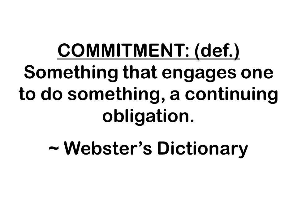 COMMITMENT: (def.) Something that engages one to do something, a continuing obligation.