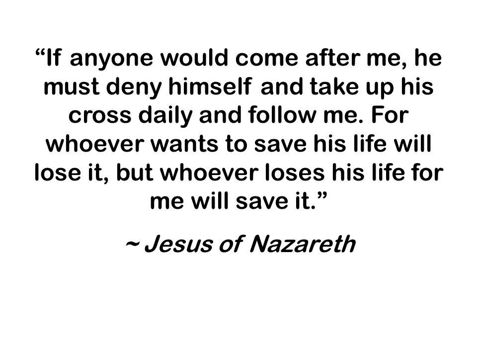 If anyone would come after me, he must deny himself and take up his cross daily and follow me.