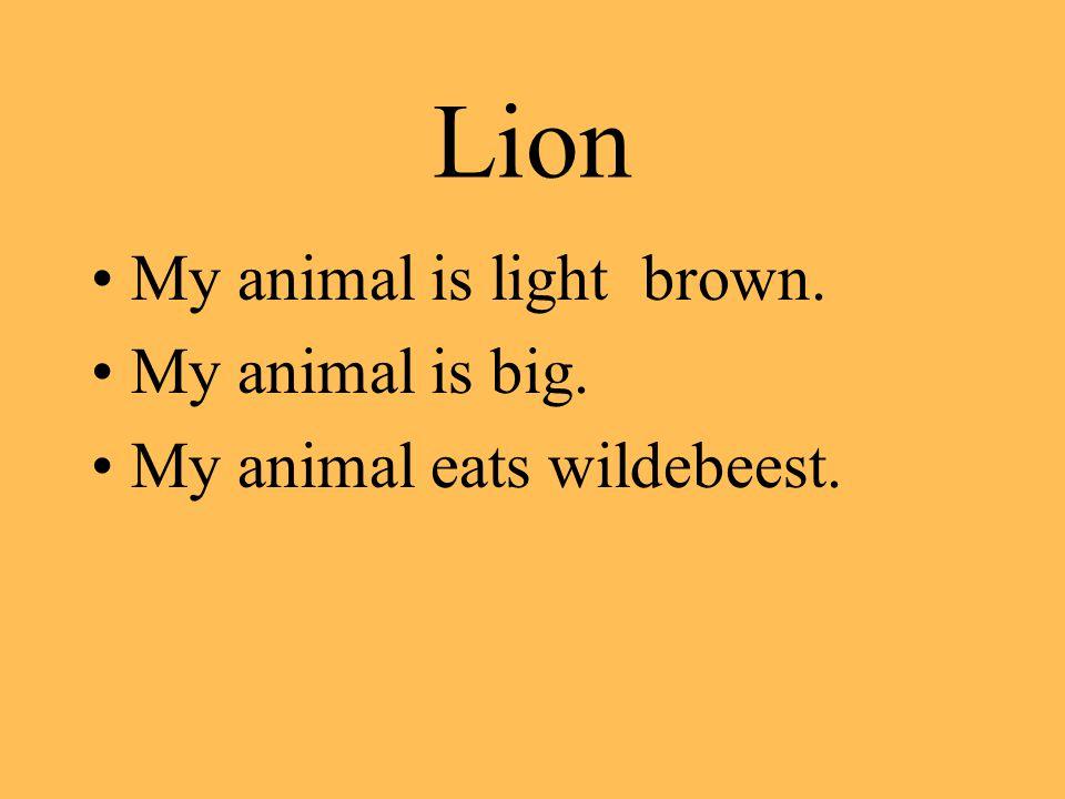 Lion My animal is light brown. My animal is big. My animal eats wildebeest.