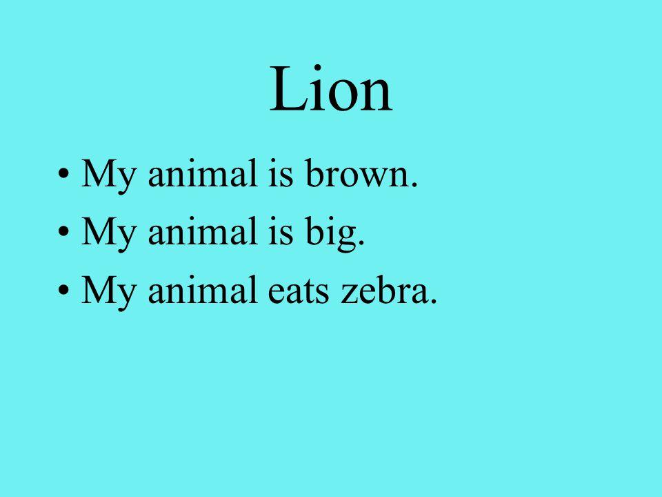 Lion My animal is brown. My animal is big. My animal eats zebra.