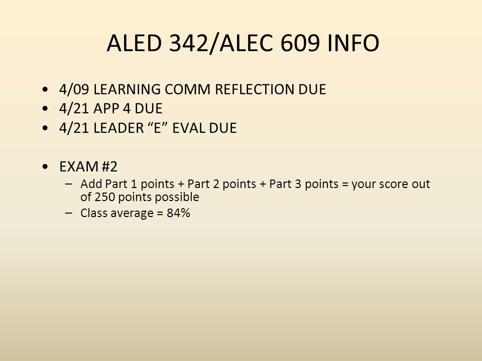 ALED 342/ALEC 609 INFO 4/09 LEARNING COMM REFLECTION DUE 4/21 APP 4 DUE 4/21 LEADER E EVAL DUE EXAM #2 –Add Part 1 points + Part 2 points + Part 3 points = your score out of 250 points possible –Class average = 84%