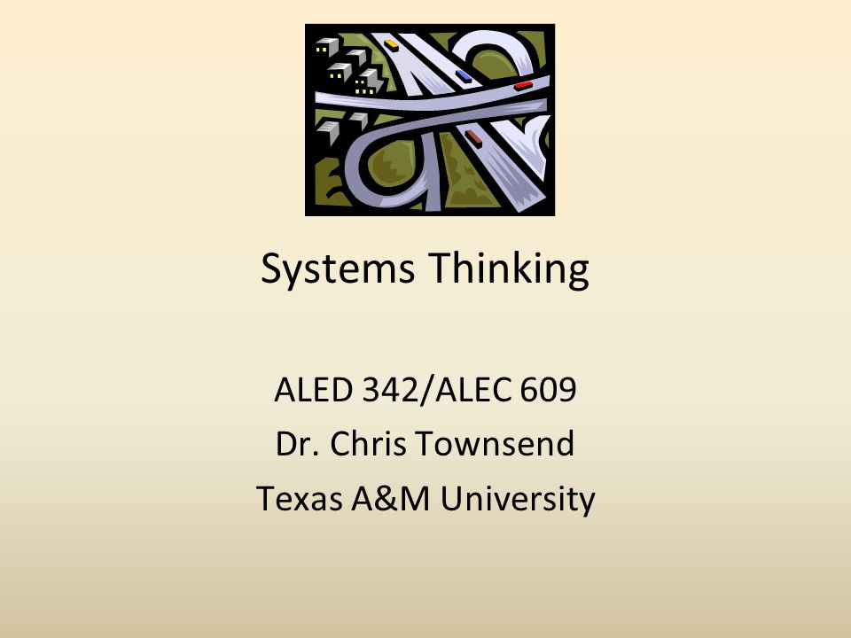 Systems Thinking ALED 342/ALEC 609 Dr. Chris Townsend Texas A&M University