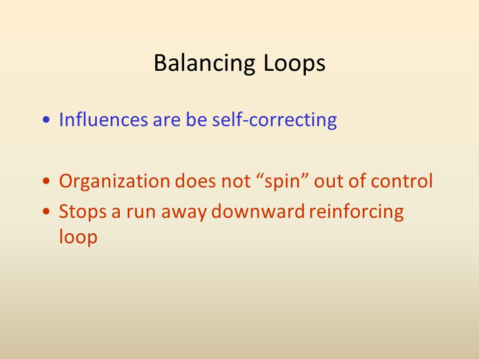 Balancing Loops Influences are be self-correcting Organization does not spin out of control Stops a run away downward reinforcing loop