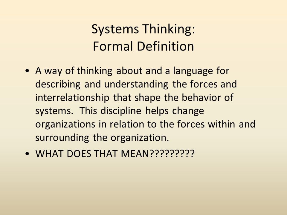 Systems Thinking: Formal Definition A way of thinking about and a language for describing and understanding the forces and interrelationship that shape the behavior of systems.