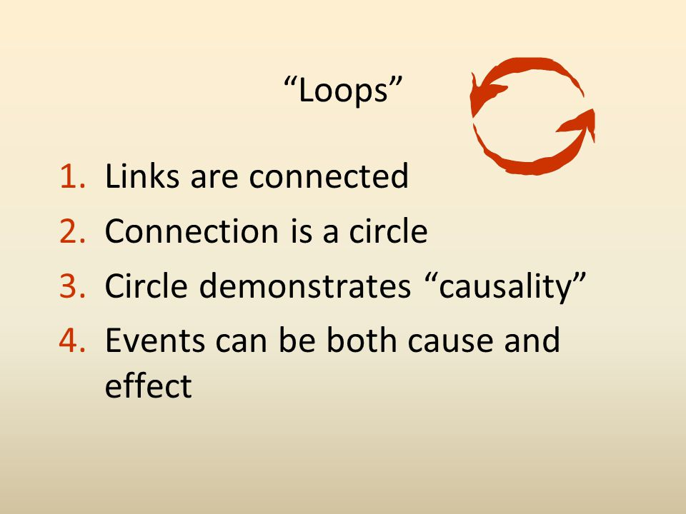 Loops 1.Links are connected 2.Connection is a circle 3.Circle demonstrates causality 4.Events can be both cause and effect
