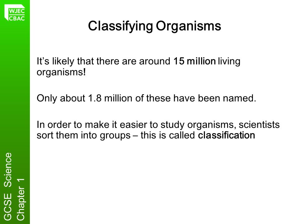 Classifying Organisms Its likely that there are around 15 million living organisms! Only about 1.8 million of these have been named. In order to make