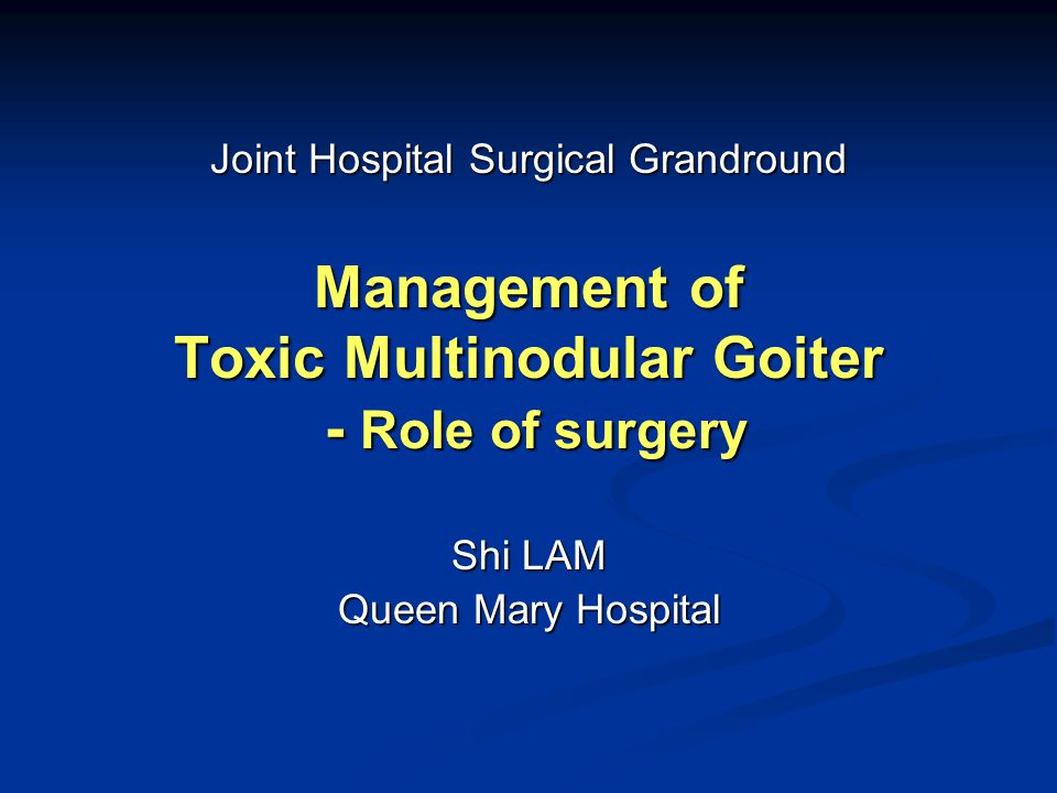 Management of Toxic Multinodular Goiter - Role of surgery Shi LAM Queen Mary Hospital Joint Hospital Surgical Grandround