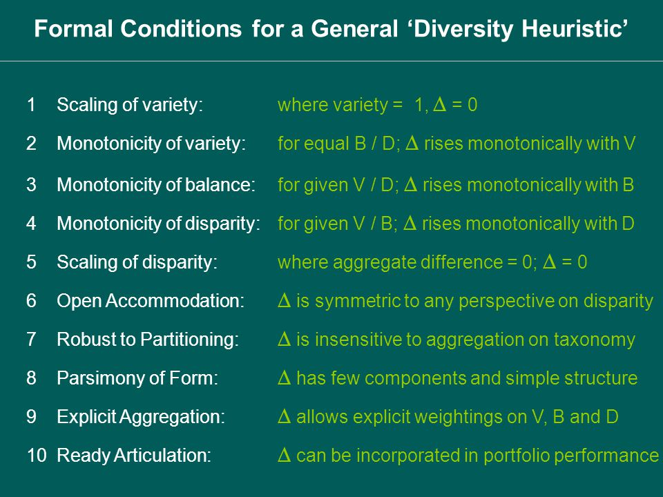 1Scaling of variety: where variety = 1, = 0 Formal Conditions for a General Diversity Heuristic 2Monotonicity of variety: for equal B / D; rises monot