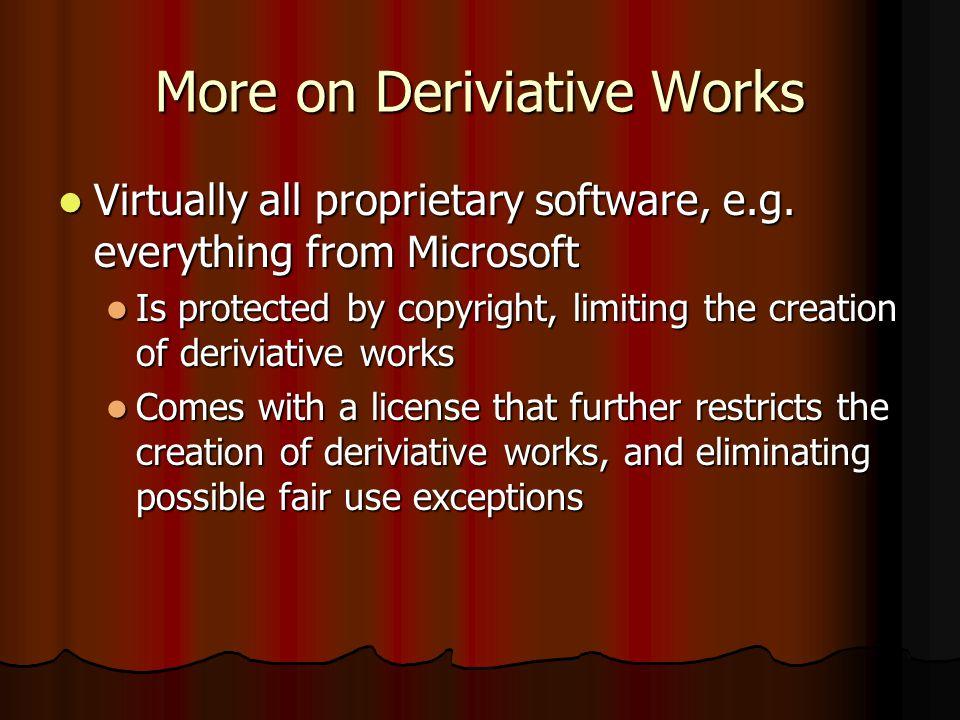 More on Deriviative Works Virtually all proprietary software, e.g.