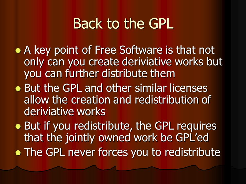 Back to the GPL A key point of Free Software is that not only can you create deriviative works but you can further distribute them A key point of Free Software is that not only can you create deriviative works but you can further distribute them But the GPL and other similar licenses allow the creation and redistribution of deriviative works But the GPL and other similar licenses allow the creation and redistribution of deriviative works But if you redistribute, the GPL requires that the jointly owned work be GPLed But if you redistribute, the GPL requires that the jointly owned work be GPLed The GPL never forces you to redistribute The GPL never forces you to redistribute