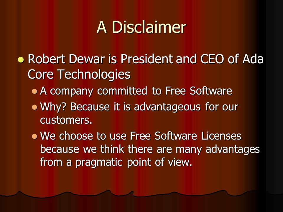 A Disclaimer Robert Dewar is President and CEO of Ada Core Technologies Robert Dewar is President and CEO of Ada Core Technologies A company committed to Free Software A company committed to Free Software Why.