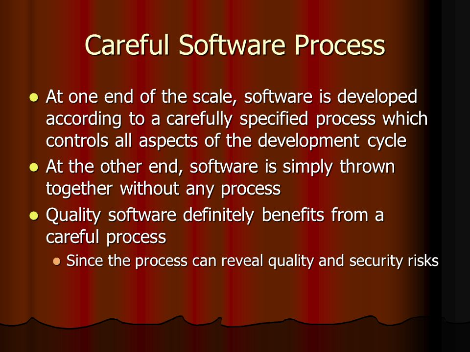 Careful Software Process At one end of the scale, software is developed according to a carefully specified process which controls all aspects of the d