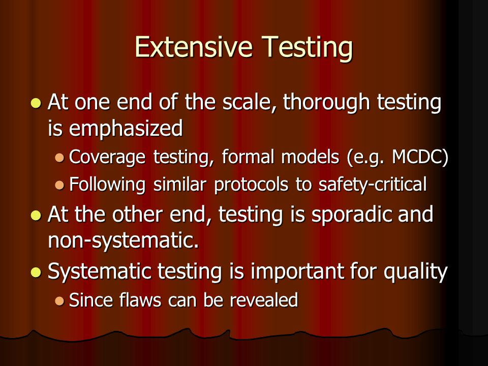 Extensive Testing At one end of the scale, thorough testing is emphasized At one end of the scale, thorough testing is emphasized Coverage testing, formal models (e.g.