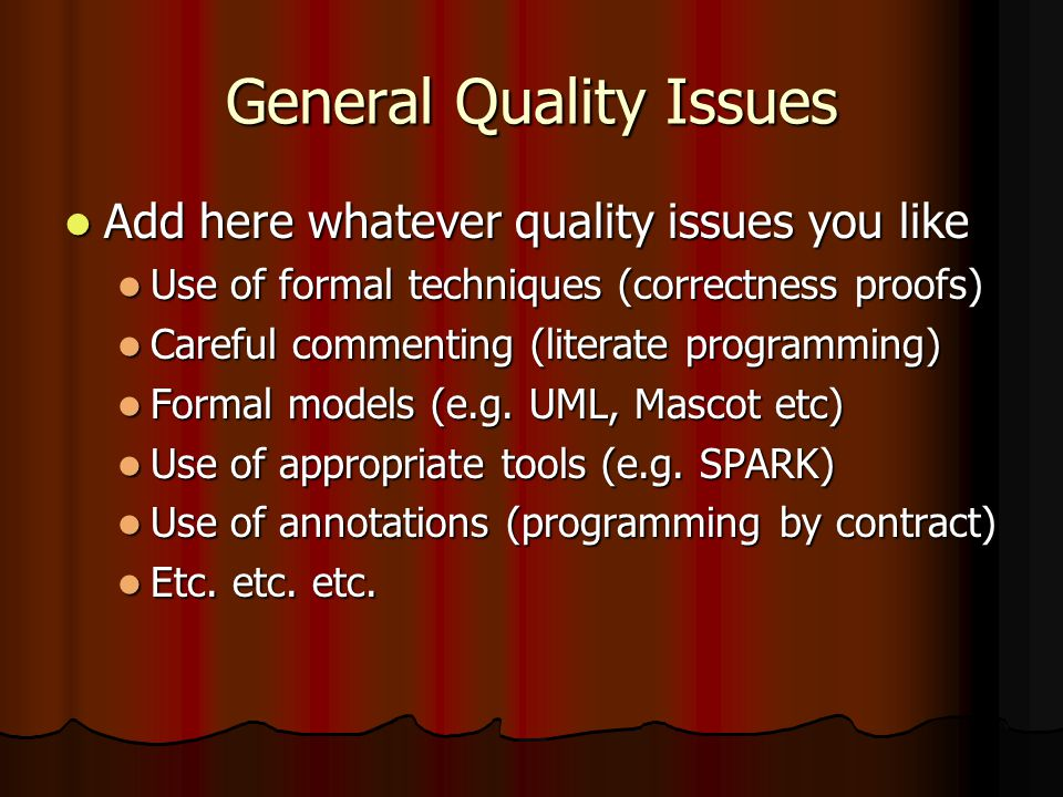 General Quality Issues Add here whatever quality issues you like Add here whatever quality issues you like Use of formal techniques (correctness proofs) Use of formal techniques (correctness proofs) Careful commenting (literate programming) Careful commenting (literate programming) Formal models (e.g.