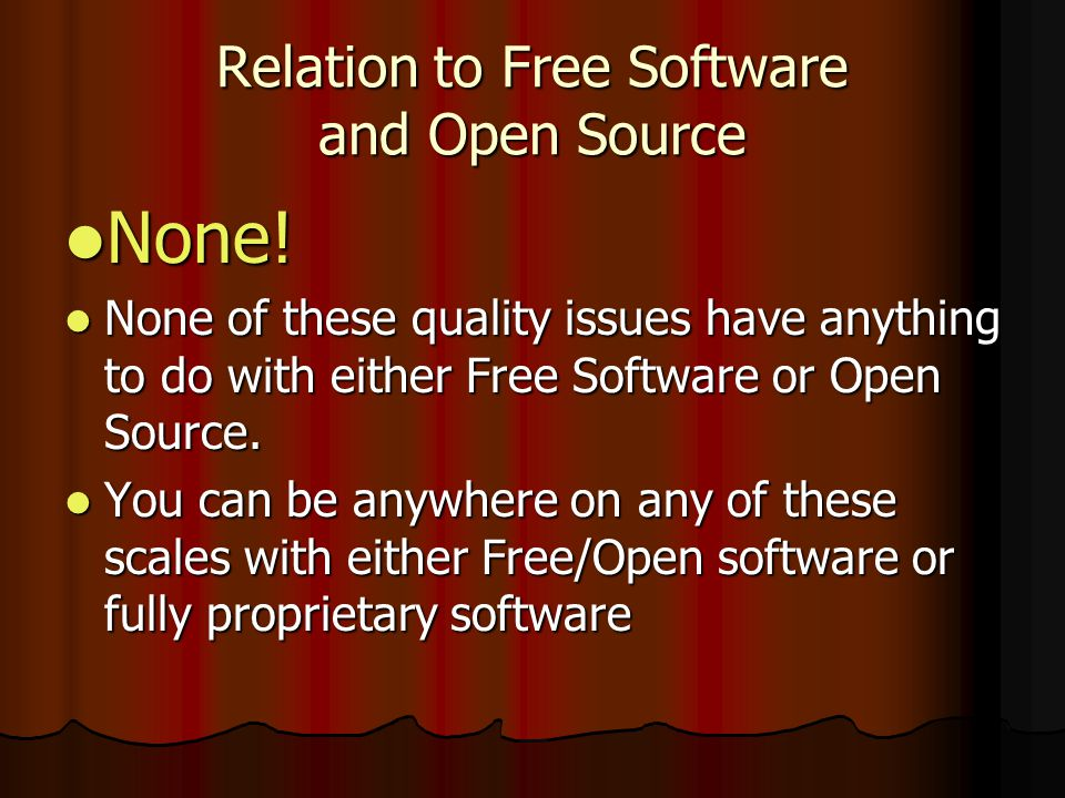 Relation to Free Software and Open Source None! None! None of these quality issues have anything to do with either Free Software or Open Source. None