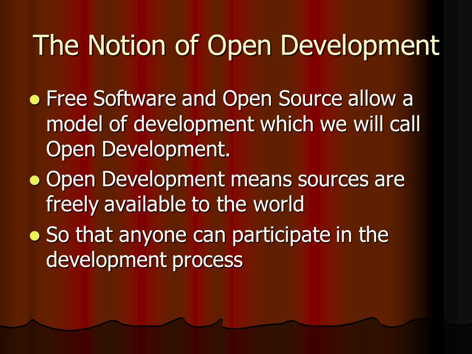 The Notion of Open Development Free Software and Open Source allow a model of development which we will call Open Development.
