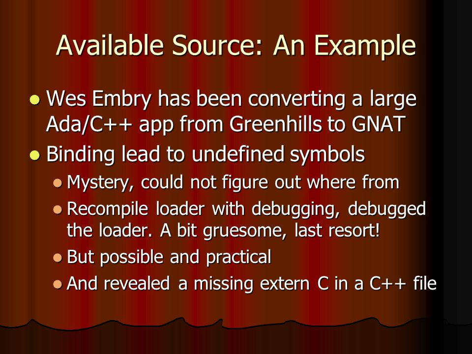 Available Source: An Example Wes Embry has been converting a large Ada/C++ app from Greenhills to GNAT Wes Embry has been converting a large Ada/C++ app from Greenhills to GNAT Binding lead to undefined symbols Binding lead to undefined symbols Mystery, could not figure out where from Mystery, could not figure out where from Recompile loader with debugging, debugged the loader.