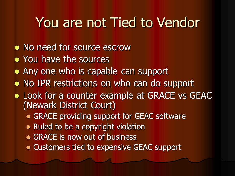 You are not Tied to Vendor No need for source escrow No need for source escrow You have the sources You have the sources Any one who is capable can support Any one who is capable can support No IPR restrictions on who can do support No IPR restrictions on who can do support Look for a counter example at GRACE vs GEAC (Newark District Court) Look for a counter example at GRACE vs GEAC (Newark District Court) GRACE providing support for GEAC software GRACE providing support for GEAC software Ruled to be a copyright violation Ruled to be a copyright violation GRACE is now out of business GRACE is now out of business Customers tied to expensive GEAC support Customers tied to expensive GEAC support