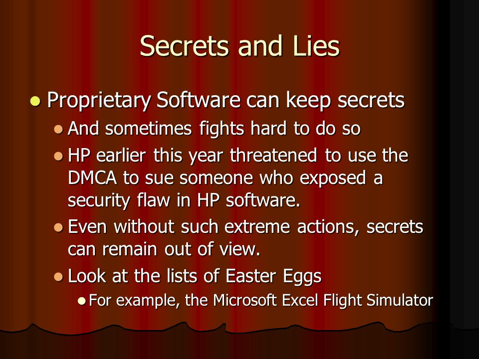 Secrets and Lies Proprietary Software can keep secrets Proprietary Software can keep secrets And sometimes fights hard to do so And sometimes fights hard to do so HP earlier this year threatened to use the DMCA to sue someone who exposed a security flaw in HP software.
