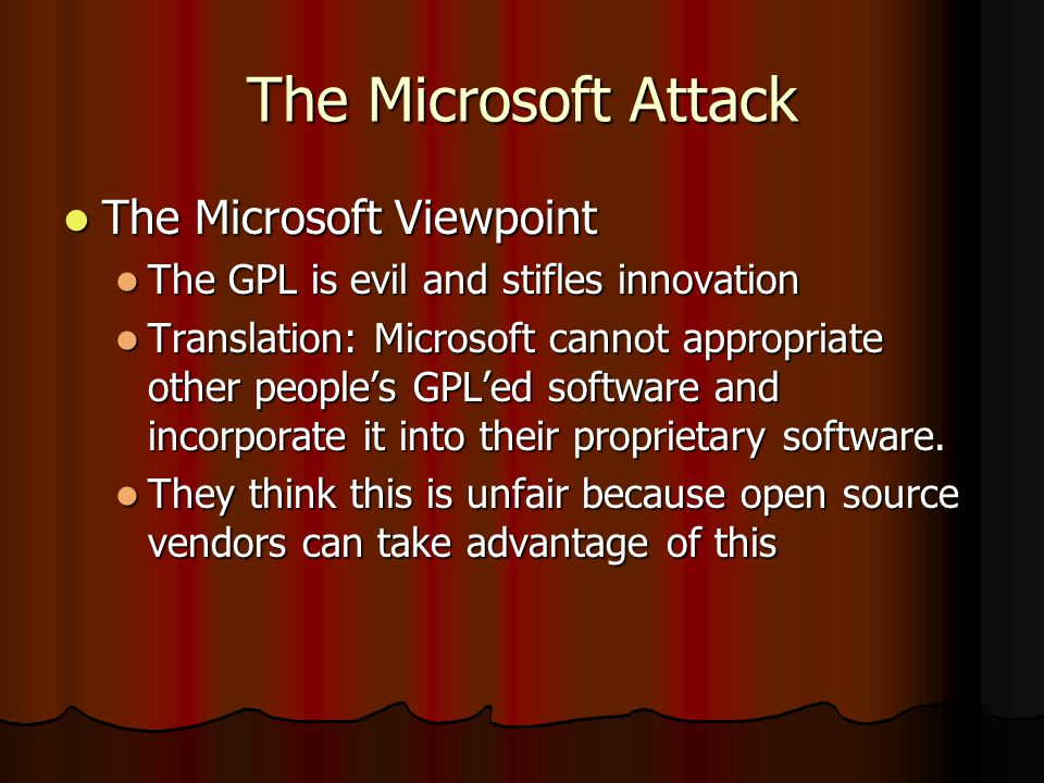 The Microsoft Attack The Microsoft Viewpoint The Microsoft Viewpoint The GPL is evil and stifles innovation The GPL is evil and stifles innovation Translation: Microsoft cannot appropriate other peoples GPLed software and incorporate it into their proprietary software.