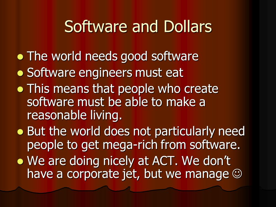 Software and Dollars The world needs good software The world needs good software Software engineers must eat Software engineers must eat This means that people who create software must be able to make a reasonable living.