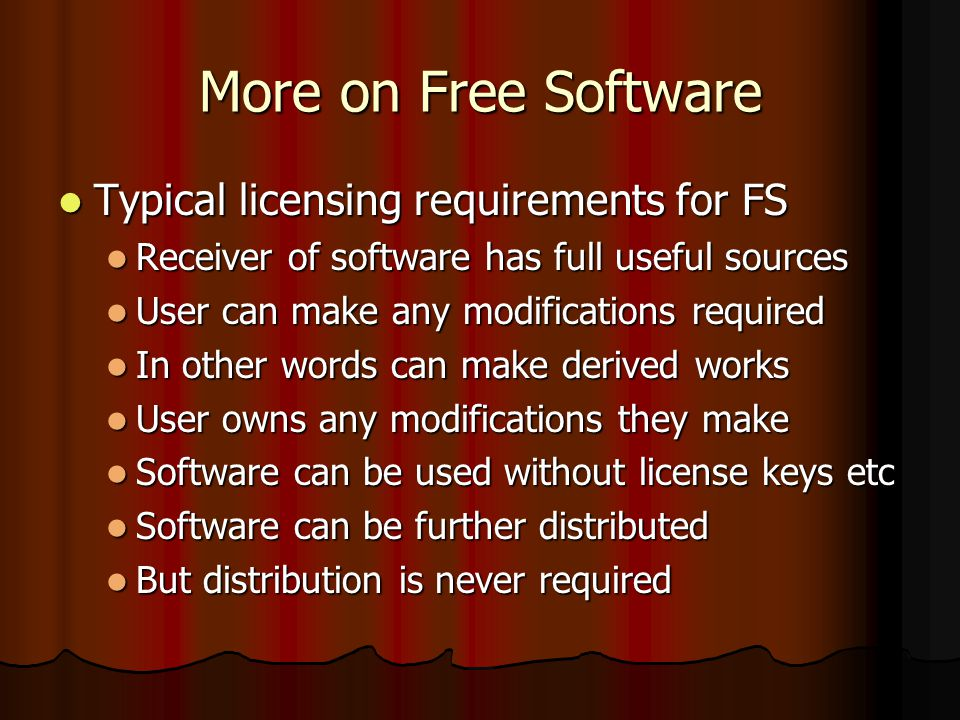 More on Free Software Typical licensing requirements for FS Typical licensing requirements for FS Receiver of software has full useful sources Receiver of software has full useful sources User can make any modifications required User can make any modifications required In other words can make derived works In other words can make derived works User owns any modifications they make User owns any modifications they make Software can be used without license keys etc Software can be used without license keys etc Software can be further distributed Software can be further distributed But distribution is never required But distribution is never required