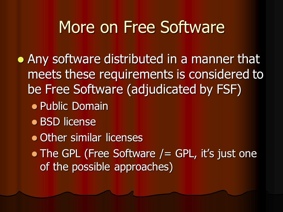 More on Free Software Any software distributed in a manner that meets these requirements is considered to be Free Software (adjudicated by FSF) Any software distributed in a manner that meets these requirements is considered to be Free Software (adjudicated by FSF) Public Domain Public Domain BSD license BSD license Other similar licenses Other similar licenses The GPL (Free Software /= GPL, its just one of the possible approaches) The GPL (Free Software /= GPL, its just one of the possible approaches)