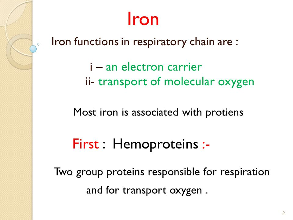 Iron functions in respiratory chain are : i – an electron carrier ii- transport of molecular oxygen Iron Most iron is associated with protiens :- Firs