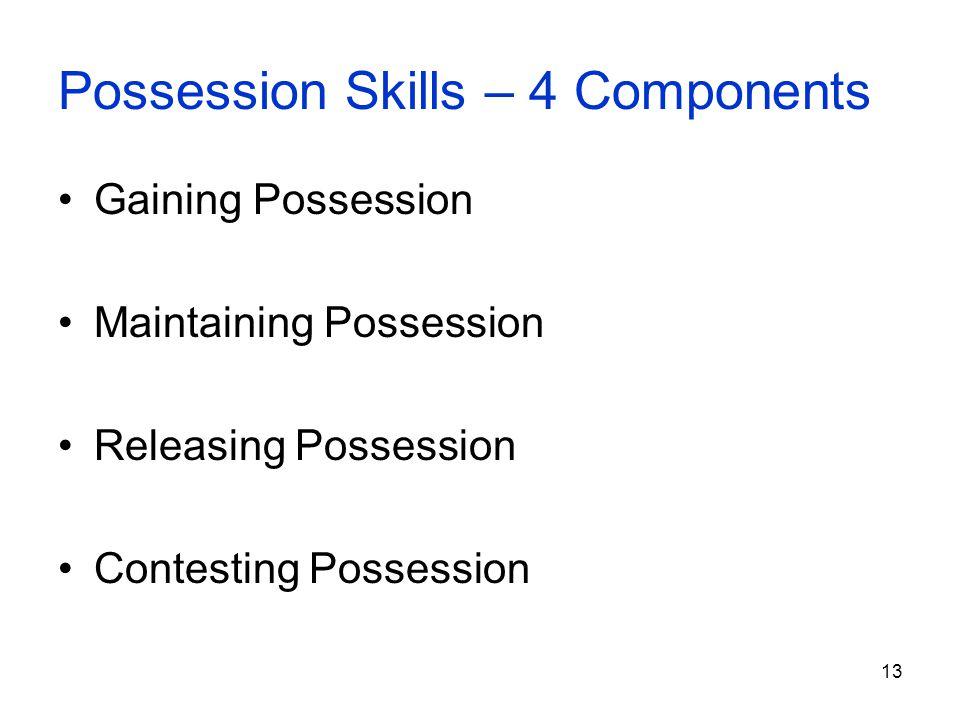 13 Possession Skills – 4 Components Gaining Possession Maintaining Possession Releasing Possession Contesting Possession
