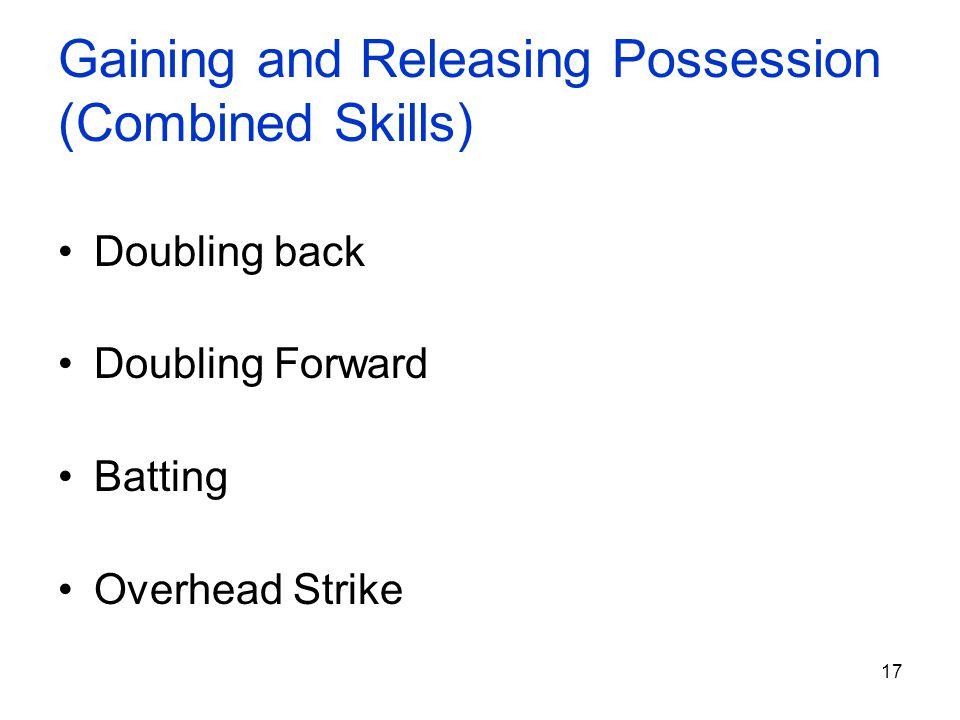 17 Gaining and Releasing Possession (Combined Skills) Doubling back Doubling Forward Batting Overhead Strike