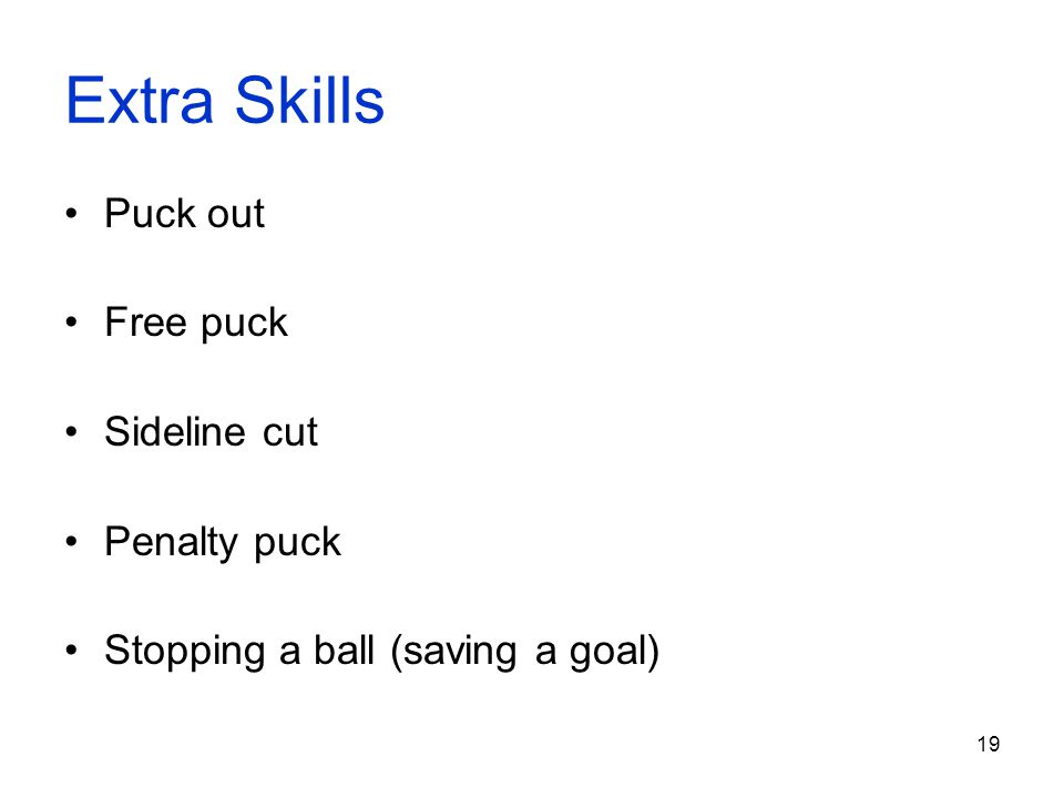 19 Extra Skills Puck out Free puck Sideline cut Penalty puck Stopping a ball (saving a goal)