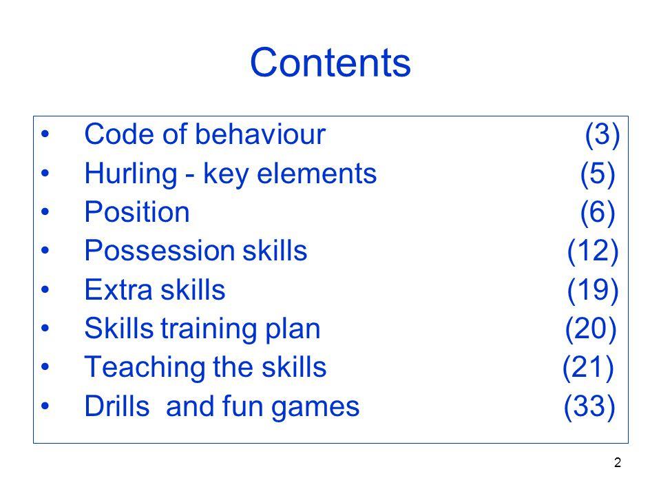 2 Contents Code of behaviour (3) Hurling - key elements (5) Position (6) Possession skills (12) Extra skills (19) Skills training plan (20) Teaching t