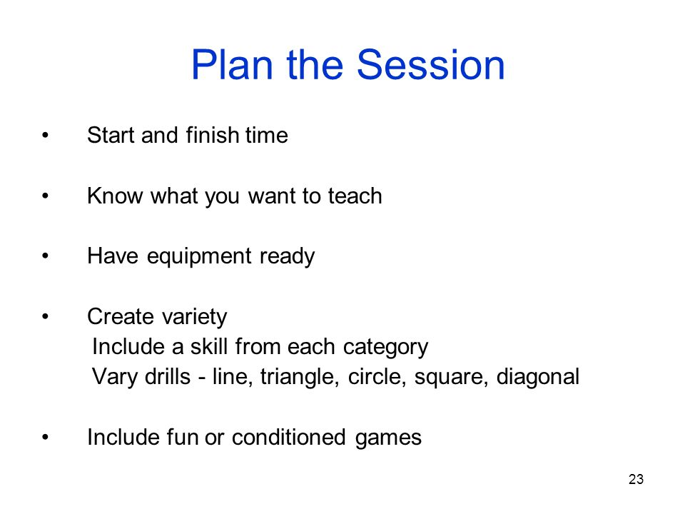 23 Plan the Session Start and finish time Know what you want to teach Have equipment ready Create variety Include a skill from each category Vary dril