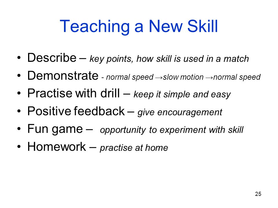 25 Teaching a New Skill Describe – key points, how skill is used in a match Demonstrate - normal speed slow motion normal speed Practise with drill –