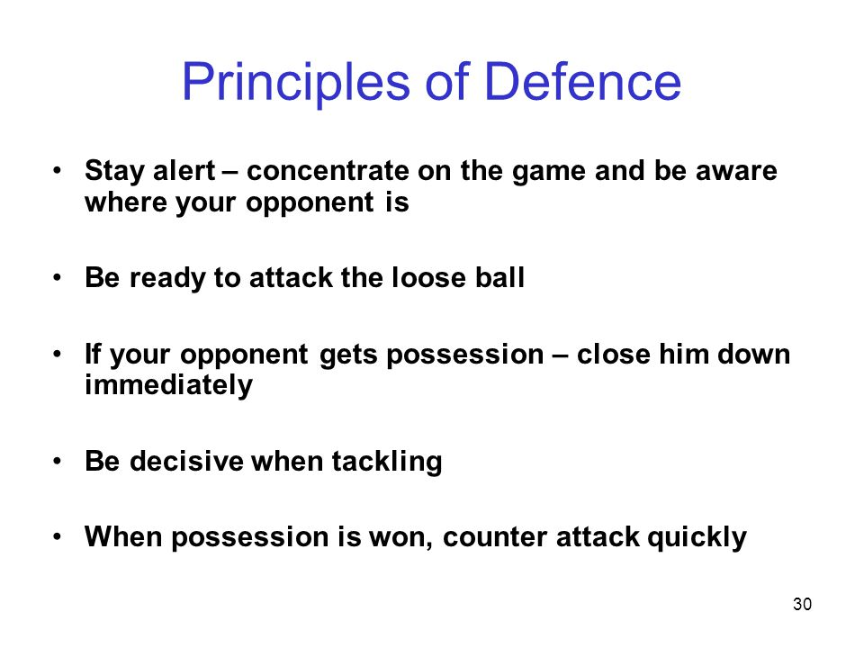 30 Principles of Defence Stay alert – concentrate on the game and be aware where your opponent is Be ready to attack the loose ball If your opponent g