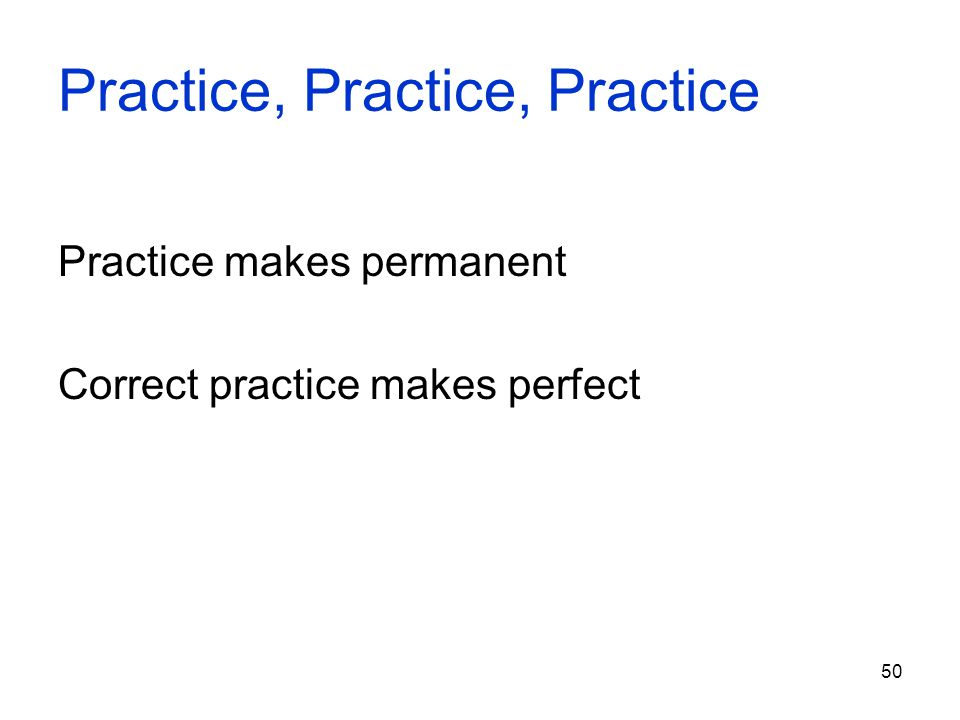 50 Practice, Practice, Practice Practice makes permanent Correct practice makes perfect