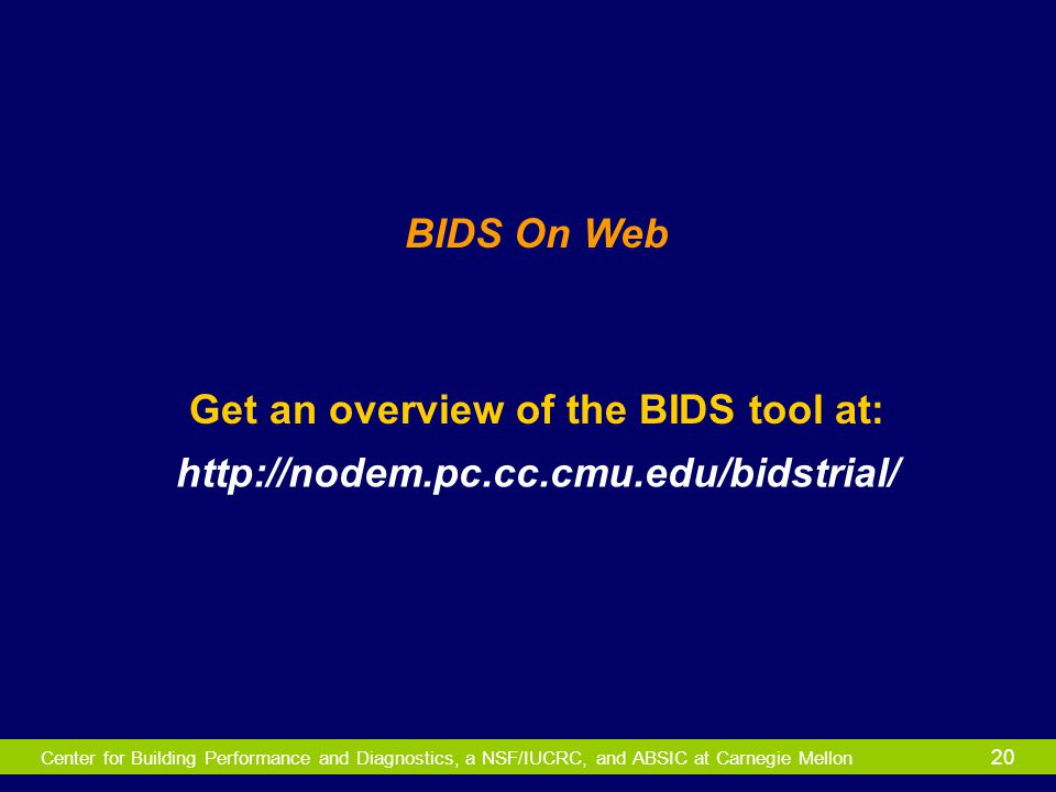 Center for Building Performance and Diagnostics, a NSF/IUCRC, and ABSIC at Carnegie Mellon 20 Get an overview of the BIDS tool at: BIDS On Web http://
