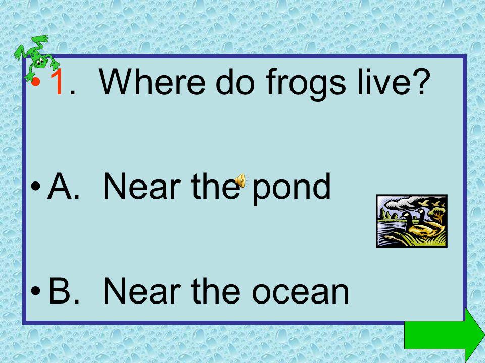 1. Where do frogs live? A. Near the pond B. Near the ocean