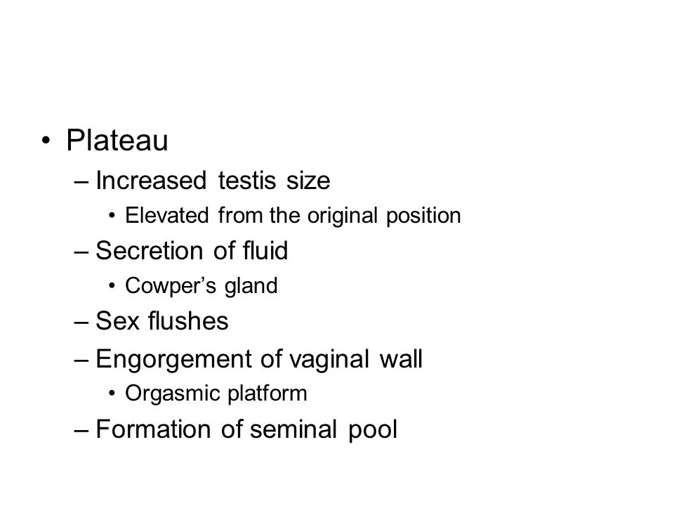 Plateau –Increased testis size Elevated from the original position –Secretion of fluid Cowpers gland –Sex flushes –Engorgement of vaginal wall Orgasmi