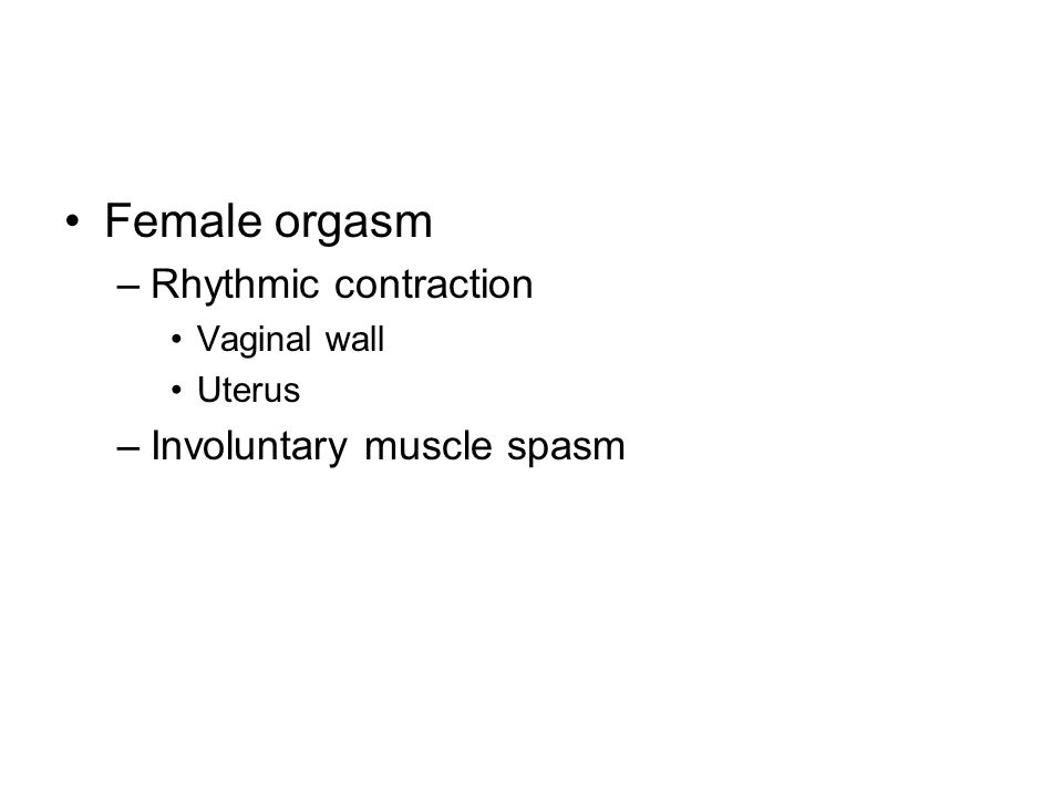 Female orgasm –Rhythmic contraction Vaginal wall Uterus –Involuntary muscle spasm