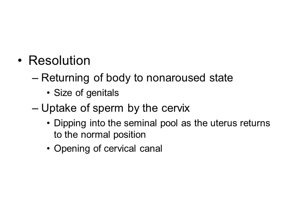 Resolution –Returning of body to nonaroused state Size of genitals –Uptake of sperm by the cervix Dipping into the seminal pool as the uterus returns