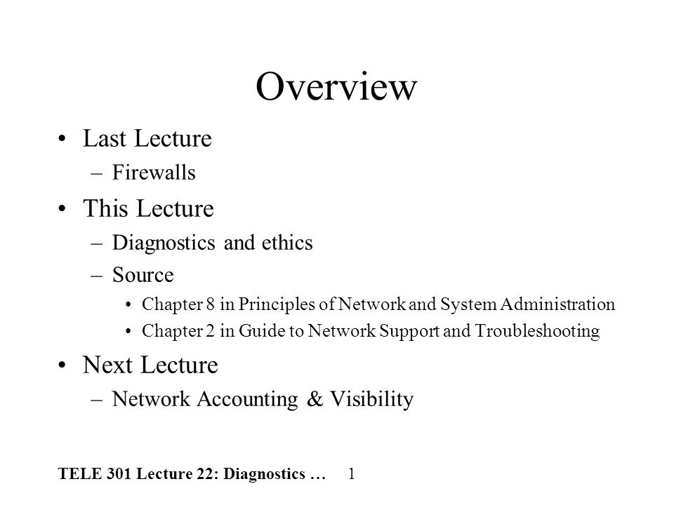 TELE 301 Lecture 22: Diagnostics … 1 Overview Last Lecture –Firewalls This Lecture –Diagnostics and ethics –Source Chapter 8 in Principles of Network and System Administration Chapter 2 in Guide to Network Support and Troubleshooting Next Lecture –Network Accounting & Visibility