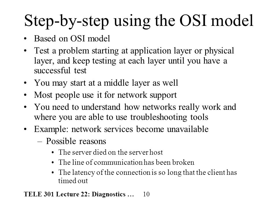 TELE 301 Lecture 22: Diagnostics … 10 Step-by-step using the OSI model Based on OSI model Test a problem starting at application layer or physical layer, and keep testing at each layer until you have a successful test You may start at a middle layer as well Most people use it for network support You need to understand how networks really work and where you are able to use troubleshooting tools Example: network services become unavailable –Possible reasons The server died on the server host The line of communication has been broken The latency of the connection is so long that the client has timed out