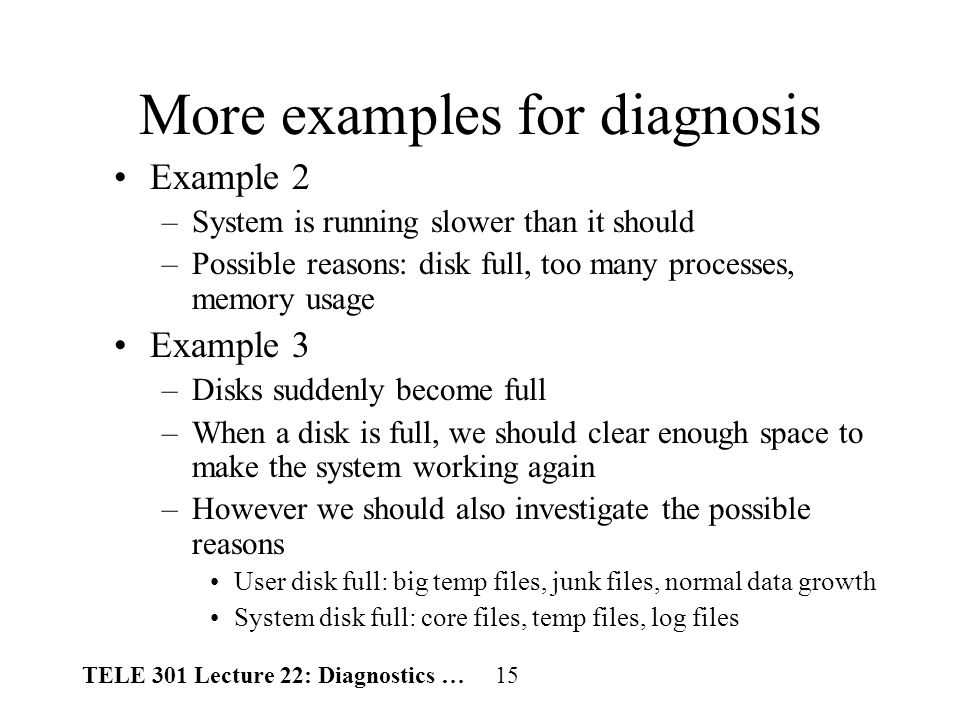 TELE 301 Lecture 22: Diagnostics … 15 More examples for diagnosis Example 2 –System is running slower than it should –Possible reasons: disk full, too many processes, memory usage Example 3 –Disks suddenly become full –When a disk is full, we should clear enough space to make the system working again –However we should also investigate the possible reasons User disk full: big temp files, junk files, normal data growth System disk full: core files, temp files, log files