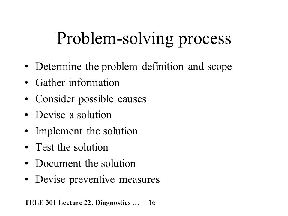 TELE 301 Lecture 22: Diagnostics … 16 Problem-solving process Determine the problem definition and scope Gather information Consider possible causes Devise a solution Implement the solution Test the solution Document the solution Devise preventive measures