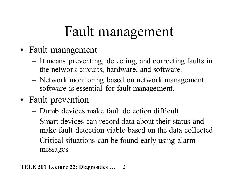 TELE 301 Lecture 22: Diagnostics … 3 Fault management (cont.) Reports on faults are called trouble tickets –Trouble tickets are helpful to problem tracking, problems statistics, problem solving, and management reports.