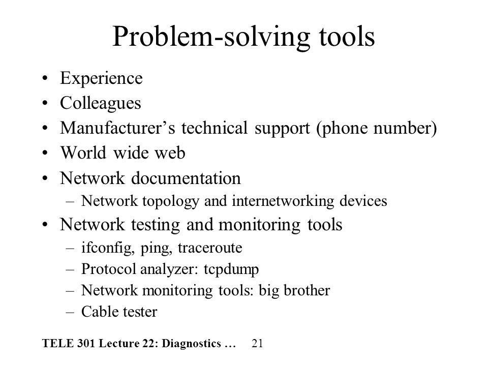 TELE 301 Lecture 22: Diagnostics … 21 Problem-solving tools Experience Colleagues Manufacturers technical support (phone number) World wide web Network documentation –Network topology and internetworking devices Network testing and monitoring tools –ifconfig, ping, traceroute –Protocol analyzer: tcpdump –Network monitoring tools: big brother –Cable tester