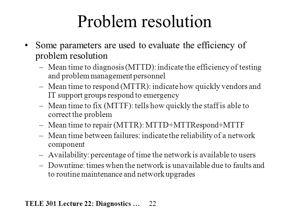 TELE 301 Lecture 22: Diagnostics … 22 Problem resolution Some parameters are used to evaluate the efficiency of problem resolution –Mean time to diagnosis (MTTD): indicate the efficiency of testing and problem management personnel –Mean time to respond (MTTR): indicate how quickly vendors and IT support groups respond to emergency –Mean time to fix (MTTF): tells how quickly the staff is able to correct the problem –Mean time to repair (MTTR): MTTD+MTTRespond+MTTF –Mean time between failures: indicate the reliability of a network component –Availability: percentage of time the network is available to users –Downtime: times when the network is unavailable due to faults and to routine maintenance and network upgrades
